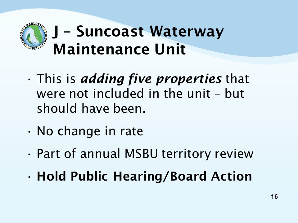 16 J – Suncoast Waterway Maintenance Unit This is adding five properties that were not included in the unit – but should have been.