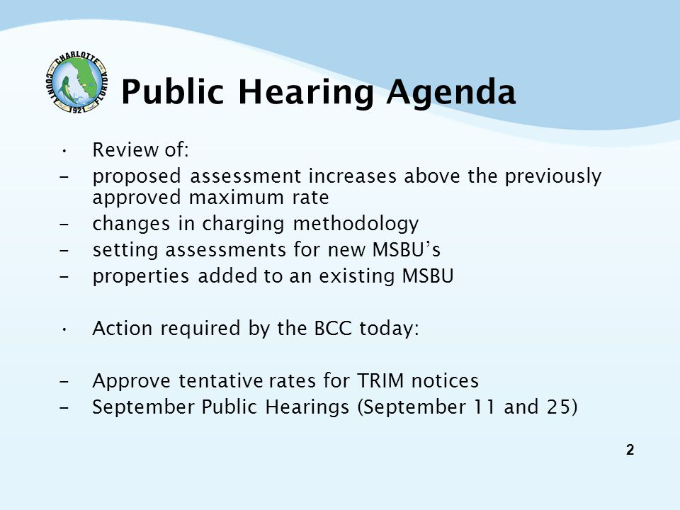 2 Public Hearing Agenda Review of: - proposed assessment increases above the previously approved maximum rate - changes in charging methodology - setting assessments for new MSBU's - properties added to an existing MSBU Action required by the BCC today: - Approve tentative rates for TRIM notices - September Public Hearings (September 11 and 25)
