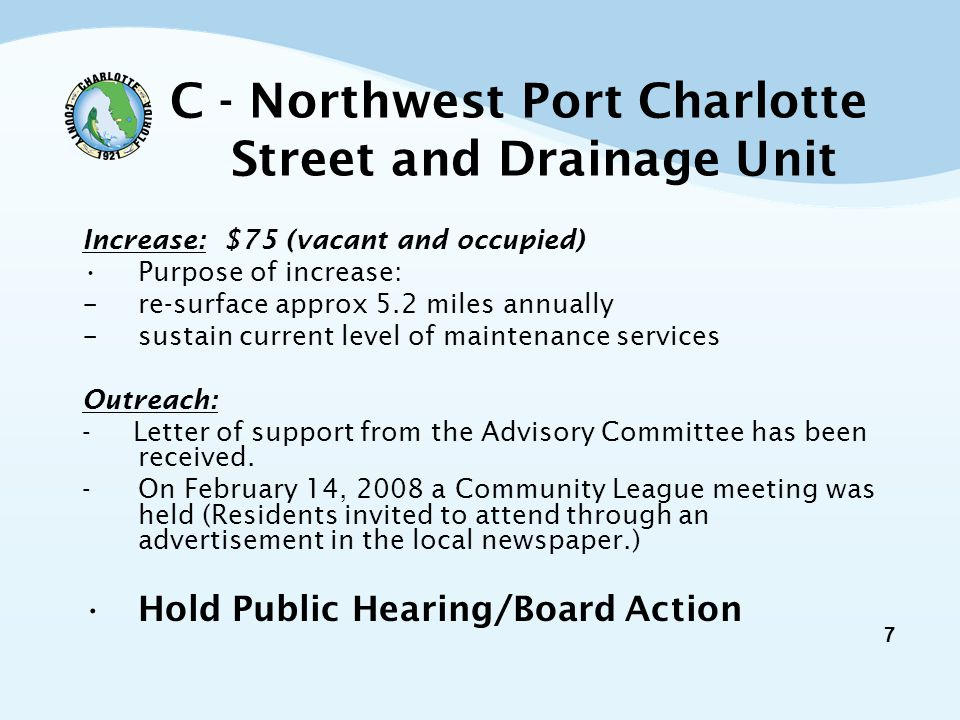 7 C - Northwest Port Charlotte Street and Drainage Unit Increase: $75 (vacant and occupied) Purpose of increase: - re-surface approx 5.2 miles annually - sustain current level of maintenance services Outreach: - Letter of support from the Advisory Committee has been received.