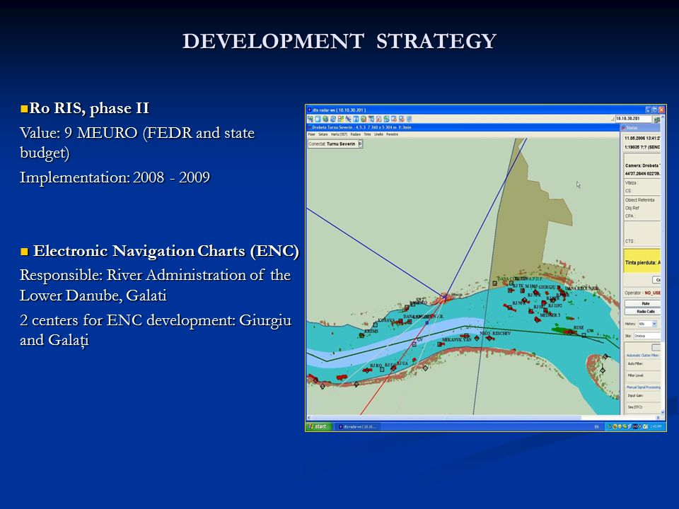 DEVELOPMENT STRATEGY Ro RIS, phase II Ro RIS, phase II Value: 9 MEURO (FEDR and state budget) Implementation: 2008 - 2009 Electronic Navigation Charts (ENC) Electronic Navigation Charts (ENC) Responsible: River Administration of the Lower Danube, Galati 2 centers for ENC development: Giurgiu and Galaţi
