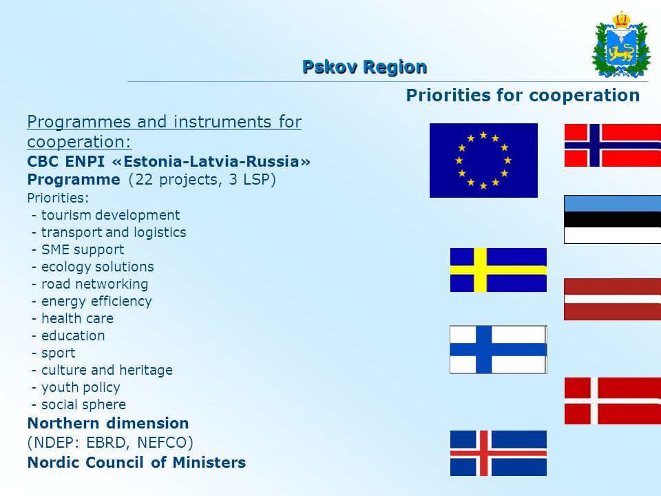 Programmes and instruments for cooperation: CBC ENPI «Estonia-Latvia-Russia» Programme (22 projects, 3 LSP) Priorities: - tourism development - transport and logistics - SME support - ecology solutions - road networking - energy efficiency - health care - education - sport - culture and heritage - youth policy - social sphere Northern dimension (NDEP: ЕBRD, NEFCO) Nordic Council of Ministers Priorities for cooperation Pskov Region