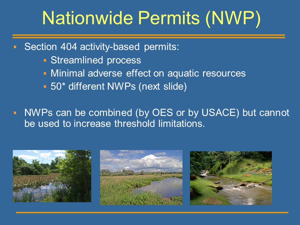 Nationwide Permits (NWP)  Section 404 activity-based permits:  Streamlined process  Minimal adverse effect on aquatic resources  50* different NWP
