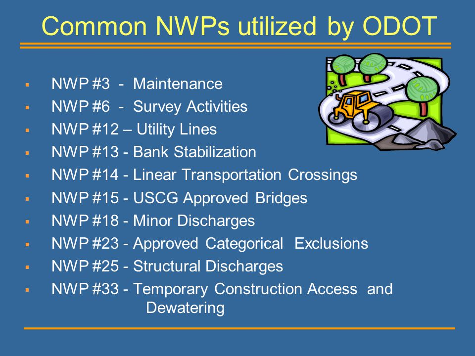 Common NWPs utilized by ODOT  NWP #3 - Maintenance  NWP #6 - Survey Activities  NWP #12 – Utility Lines  NWP #13 - Bank Stabilization  NWP #14 -