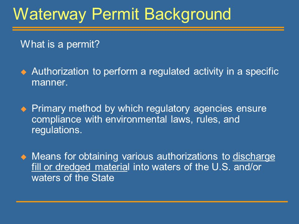 Waterway Permit Background What is a permit?  Authorization to perform a regulated activity in a specific manner.  Primary method by which regulator
