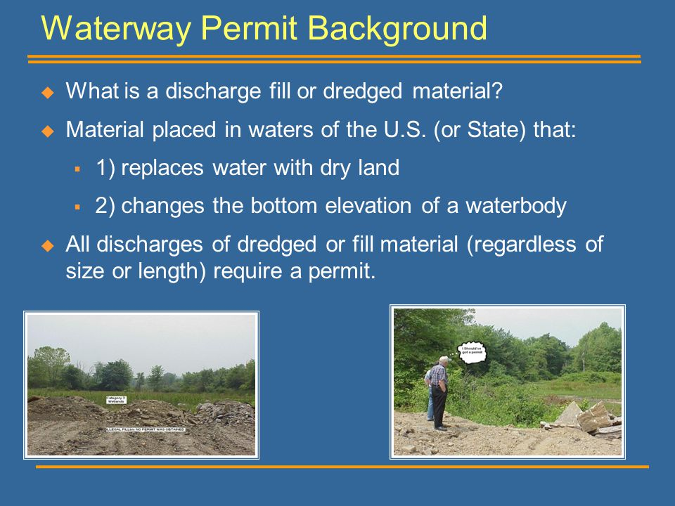 Waterway Permit Background  What is a discharge fill or dredged material?  Material placed in waters of the U.S. (or State) that:  1) replaces wate