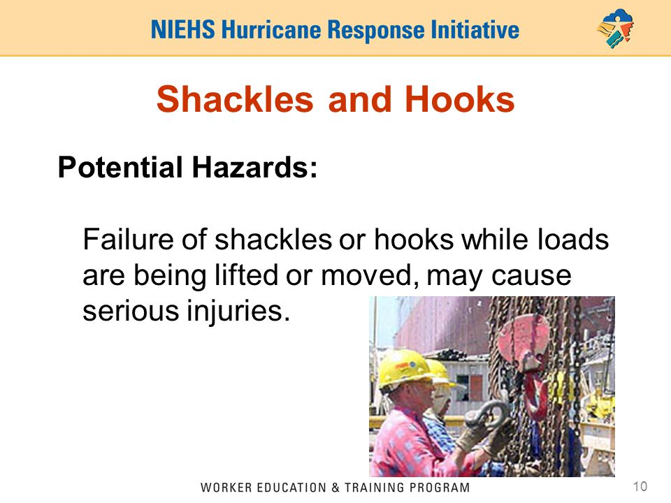 10 Shackles and Hooks Potential Hazards: Failure of shackles or hooks while loads are being lifted or moved, may cause serious injuries.