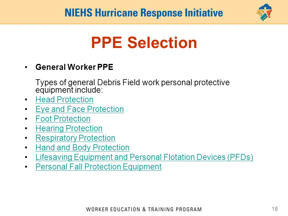 16 PPE Selection General Worker PPE Types of general Debris Field work personal protective equipment include: Head Protection Eye and Face Protection