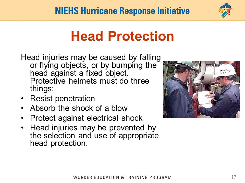 17 Head Protection Head injuries may be caused by falling or flying objects, or by bumping the head against a fixed object.