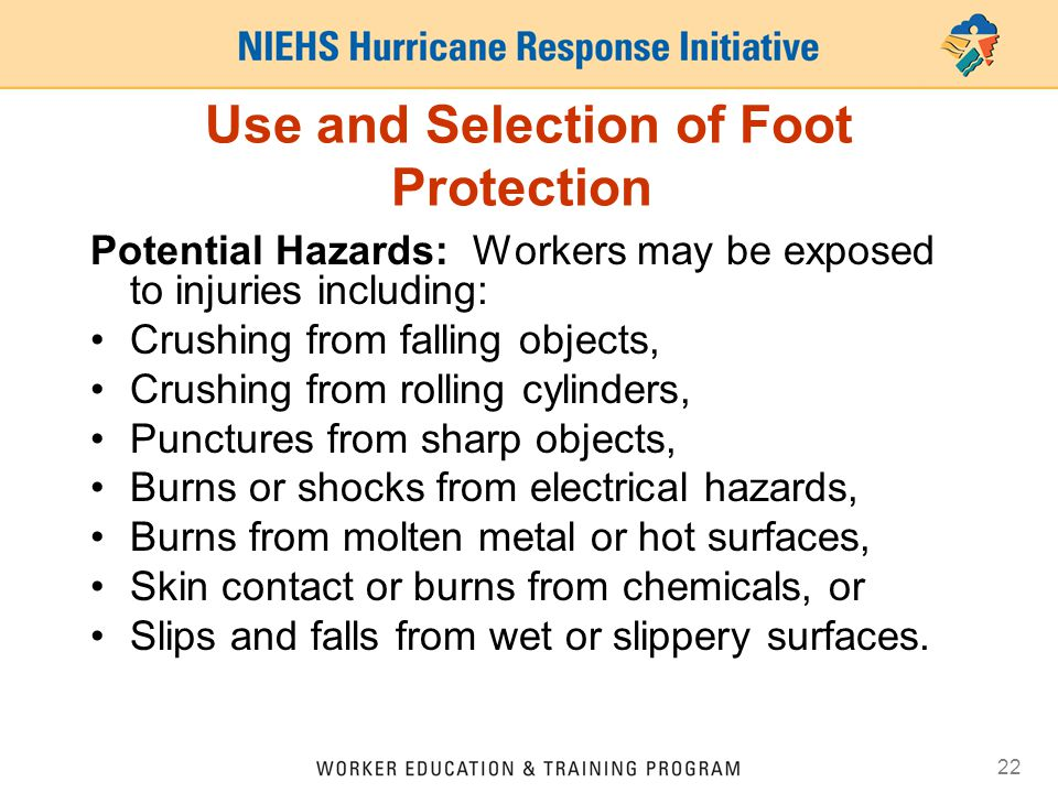 22 Use and Selection of Foot Protection Potential Hazards: Workers may be exposed to injuries including: Crushing from falling objects, Crushing from rolling cylinders, Punctures from sharp objects, Burns or shocks from electrical hazards, Burns from molten metal or hot surfaces, Skin contact or burns from chemicals, or Slips and falls from wet or slippery surfaces.