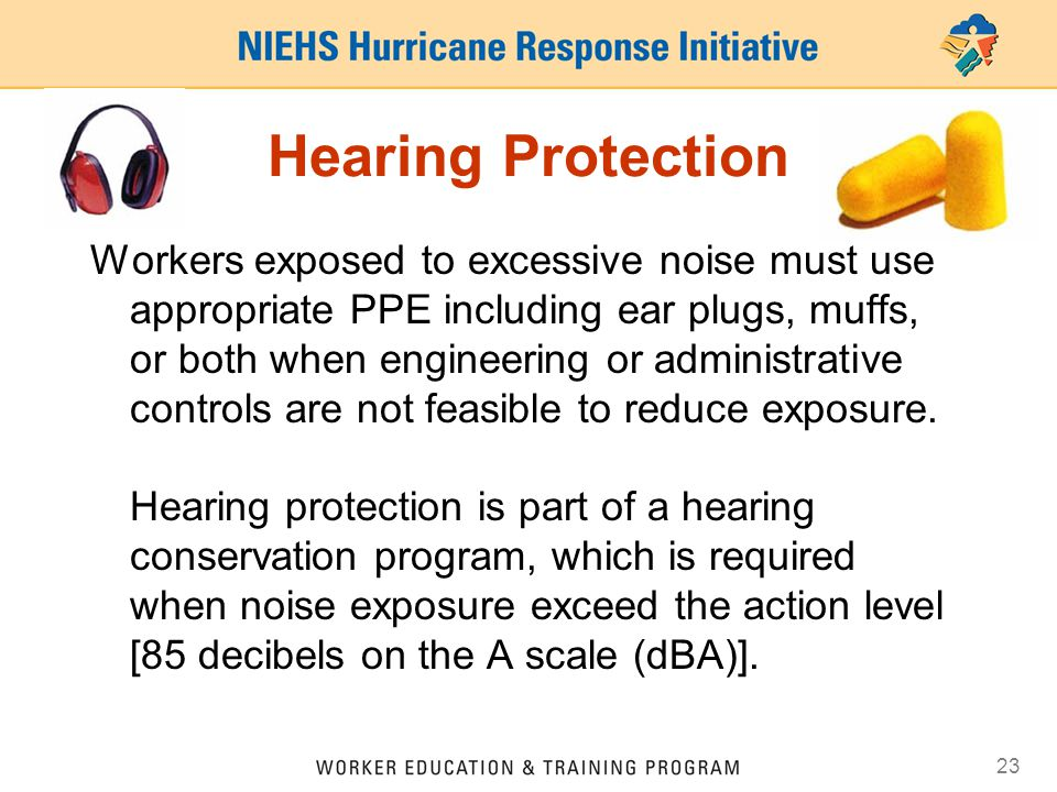 23 Hearing Protection Workers exposed to excessive noise must use appropriate PPE including ear plugs, muffs, or both when engineering or administrati