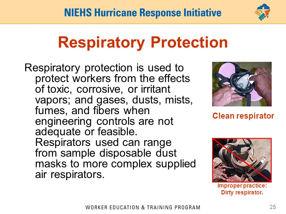 25 Respiratory Protection Respiratory protection is used to protect workers from the effects of toxic, corrosive, or irritant vapors; and gases, dusts
