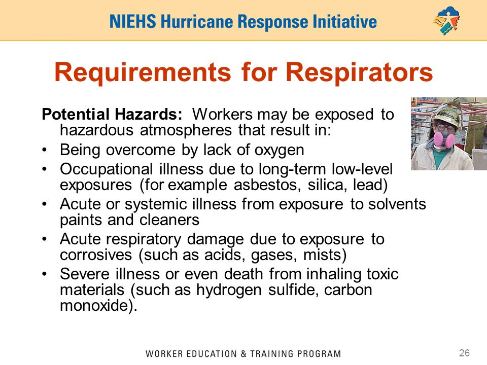 26 Requirements for Respirators Potential Hazards: Workers may be exposed to hazardous atmospheres that result in: Being overcome by lack of oxygen Occupational illness due to long-term low-level exposures (for example asbestos, silica, lead) Acute or systemic illness from exposure to solvents paints and cleaners Acute respiratory damage due to exposure to corrosives (such as acids, gases, mists) Severe illness or even death from inhaling toxic materials (such as hydrogen sulfide, carbon monoxide).