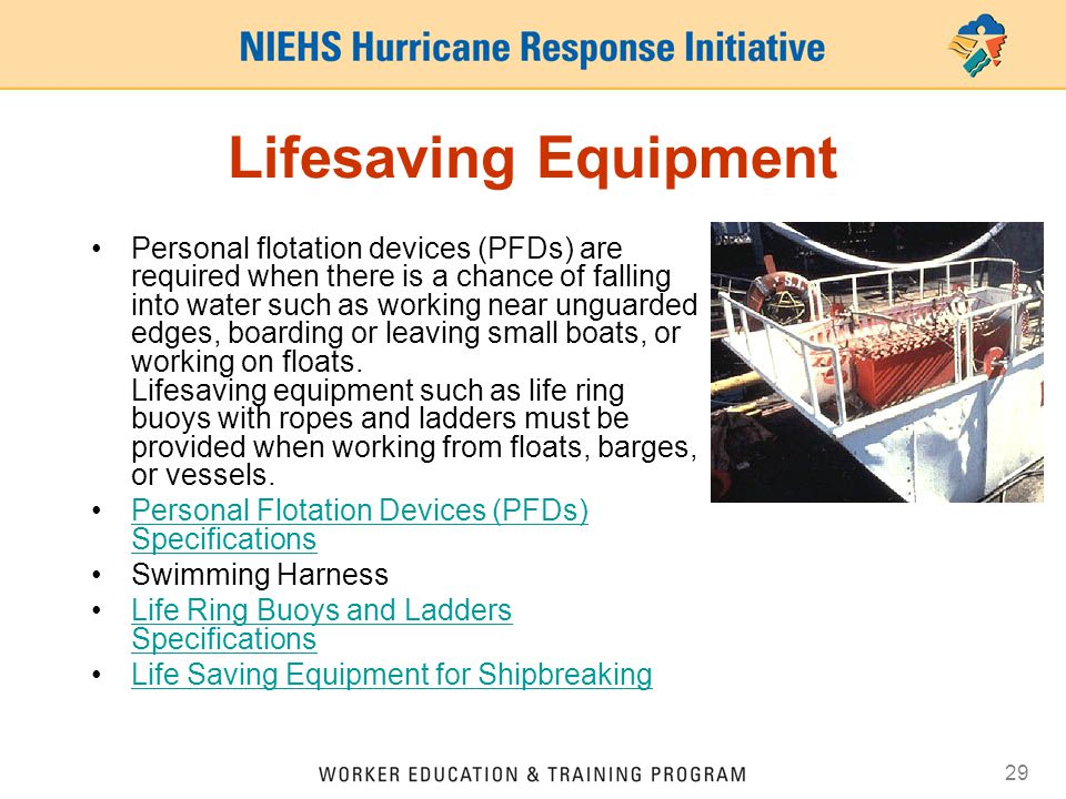 29 Lifesaving Equipment Personal flotation devices (PFDs) are required when there is a chance of falling into water such as working near unguarded edges, boarding or leaving small boats, or working on floats.