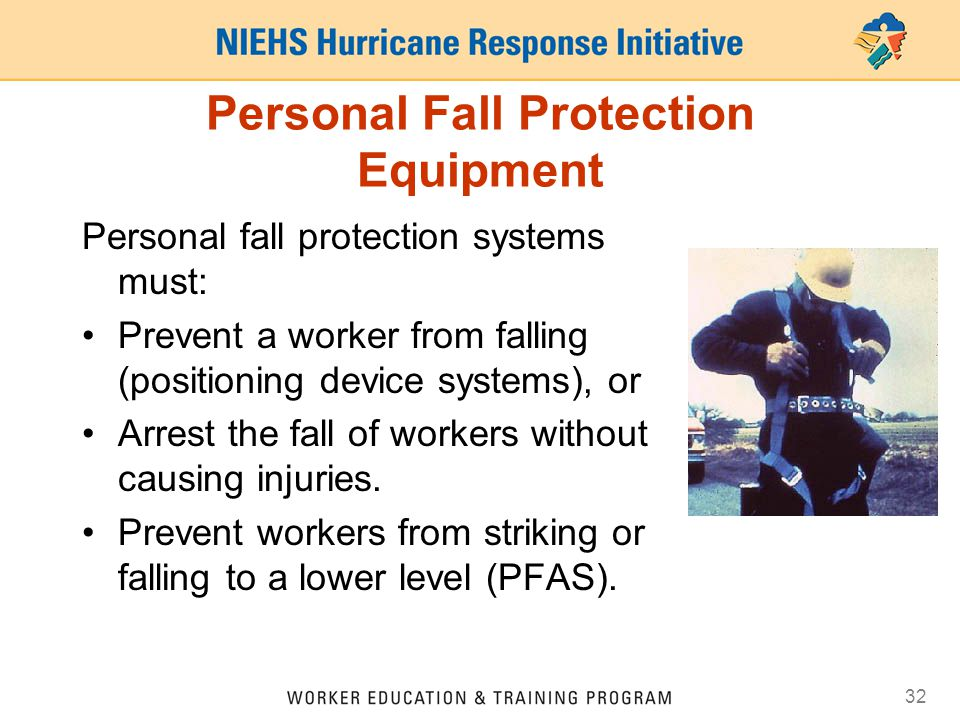 32 Personal Fall Protection Equipment Personal fall protection systems must: Prevent a worker from falling (positioning device systems), or Arrest the