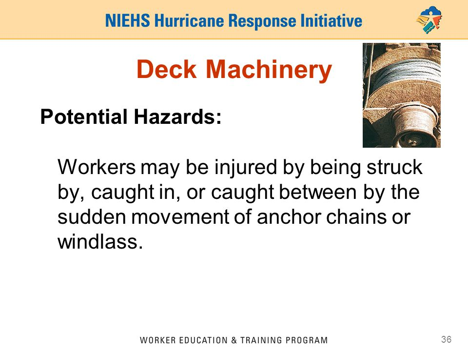 36 Deck Machinery Potential Hazards: Workers may be injured by being struck by, caught in, or caught between by the sudden movement of anchor chains or windlass.