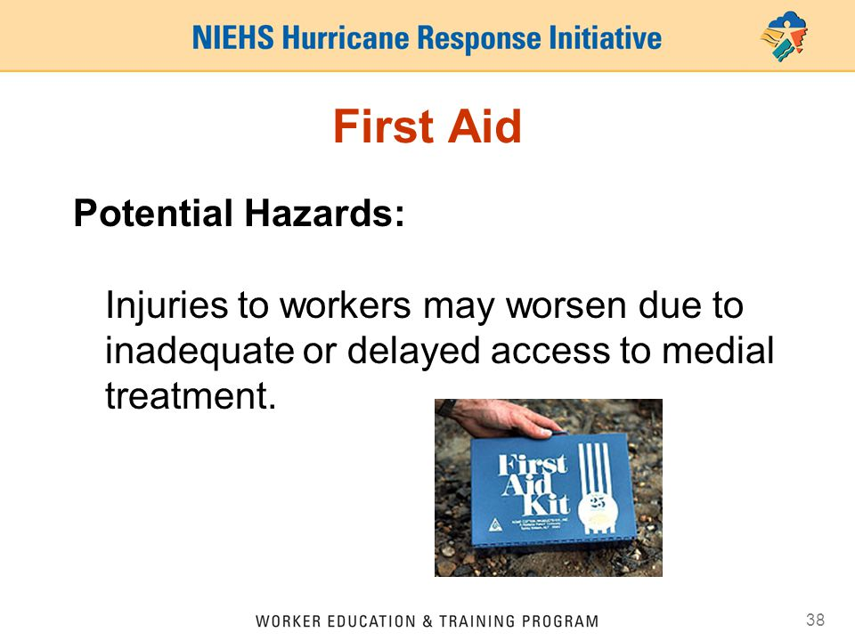 38 First Aid Potential Hazards: Injuries to workers may worsen due to inadequate or delayed access to medial treatment.