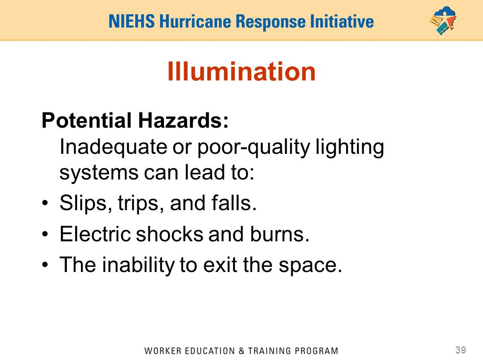 39 Illumination Potential Hazards: Inadequate or poor-quality lighting systems can lead to: Slips, trips, and falls. Electric shocks and burns. The in
