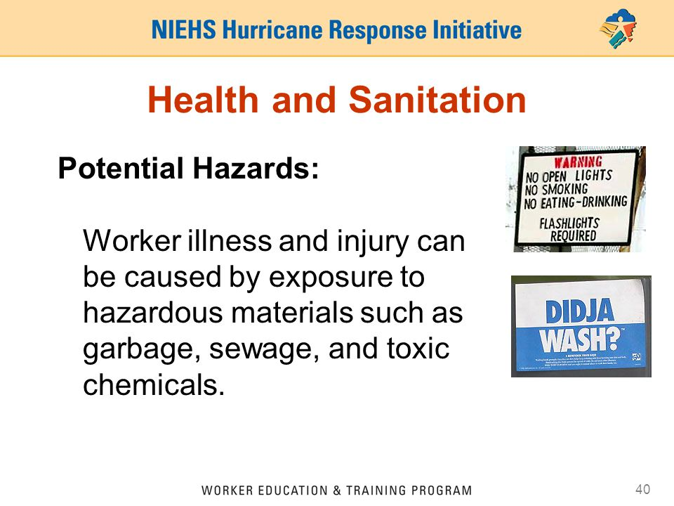 40 Health and Sanitation Potential Hazards: Worker illness and injury can be caused by exposure to hazardous materials such as garbage, sewage, and to