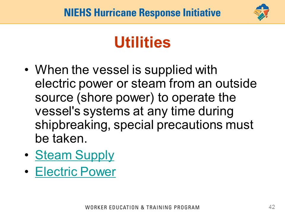 42 Utilities When the vessel is supplied with electric power or steam from an outside source (shore power) to operate the vessel s systems at any time during shipbreaking, special precautions must be taken.