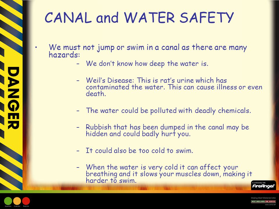 CANAL and WATER SAFETY We must not jump or swim in a canal as there are many hazards: –We don't know how deep the water is.