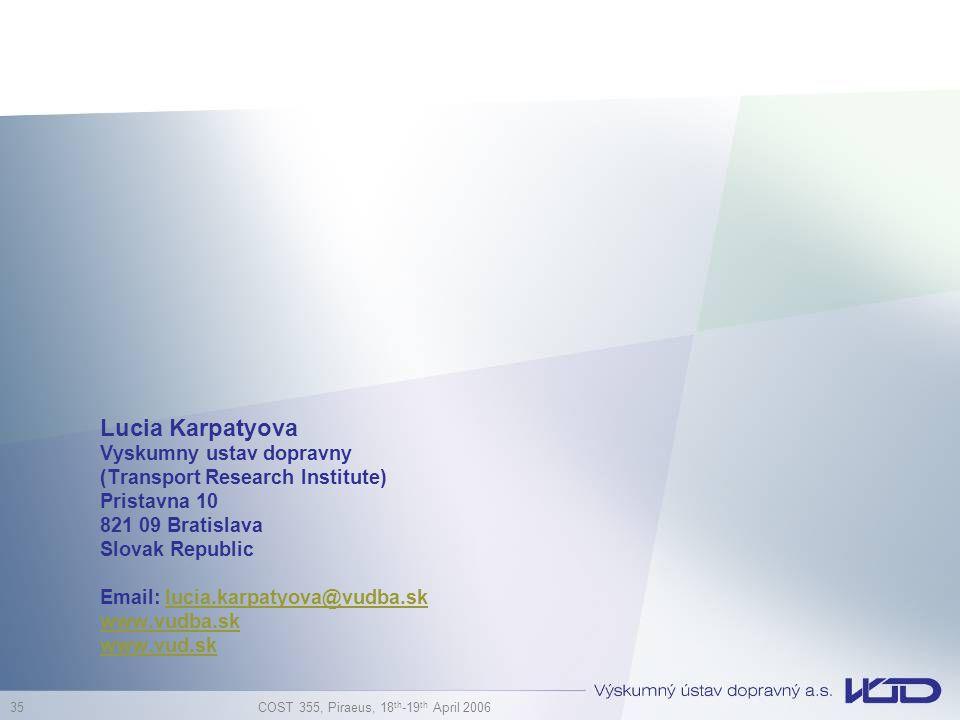 COST 355, Piraeus, 18 th -19 th April 2006 35 Lucia Karpatyova Vyskumny ustav dopravny (Transport Research Institute) Pristavna 10 821 09 Bratislava Slovak Republic Email: lucia.karpatyova@vudba.sklucia.karpatyova@vudba.sk www.vudba.sk www.vud.sk