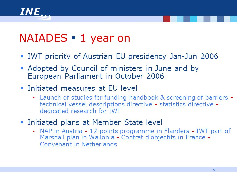 9 NAIADES  1 year on  IWT priority of Austrian EU presidency Jan-Jun 2006  Adopted by Council of ministers in June and by European Parliament in Oc