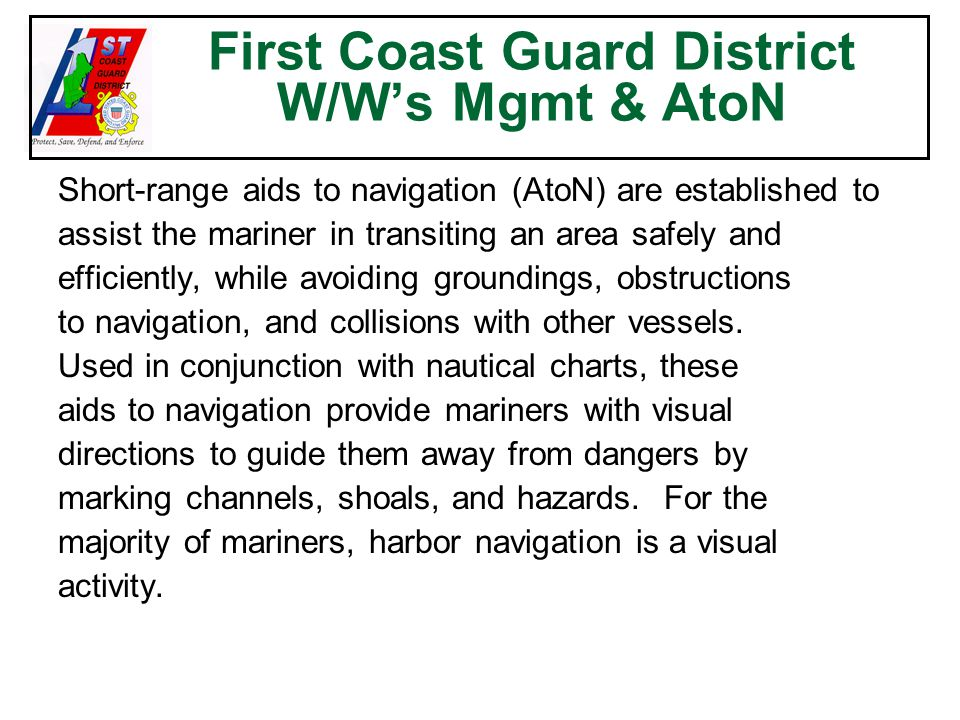 First Coast Guard District W/W's Mgmt & AtoN Short-range aids to navigation (AtoN) are established to assist the mariner in transiting an area safely and efficiently, while avoiding groundings, obstructions to navigation, and collisions with other vessels.