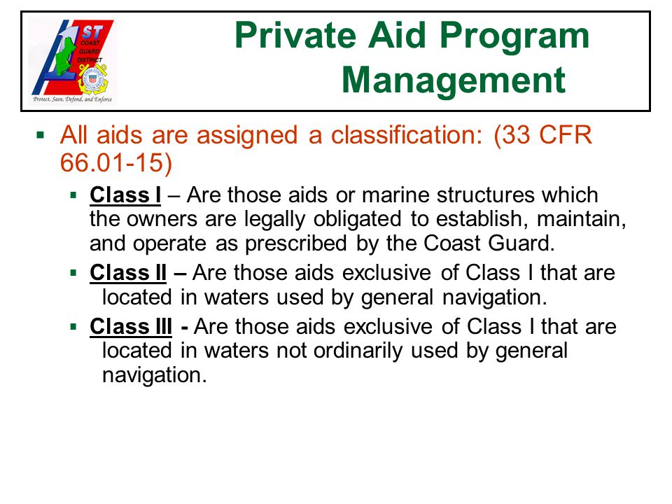Private Aid Program Management  All aids are assigned a classification: (33 CFR 66.01-15)  Class I – Are those aids or marine structures which the owners are legally obligated to establish, maintain, and operate as prescribed by the Coast Guard.