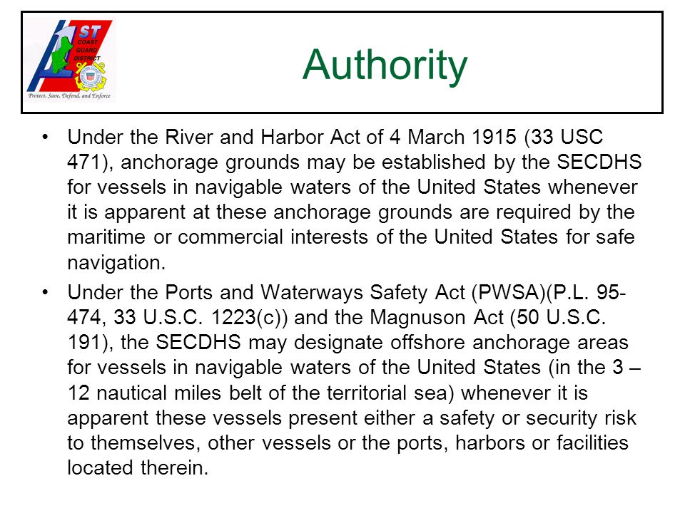 Under the River and Harbor Act of 4 March 1915 (33 USC 471), anchorage grounds may be established by the SECDHS for vessels in navigable waters of the United States whenever it is apparent at these anchorage grounds are required by the maritime or commercial interests of the United States for safe navigation.