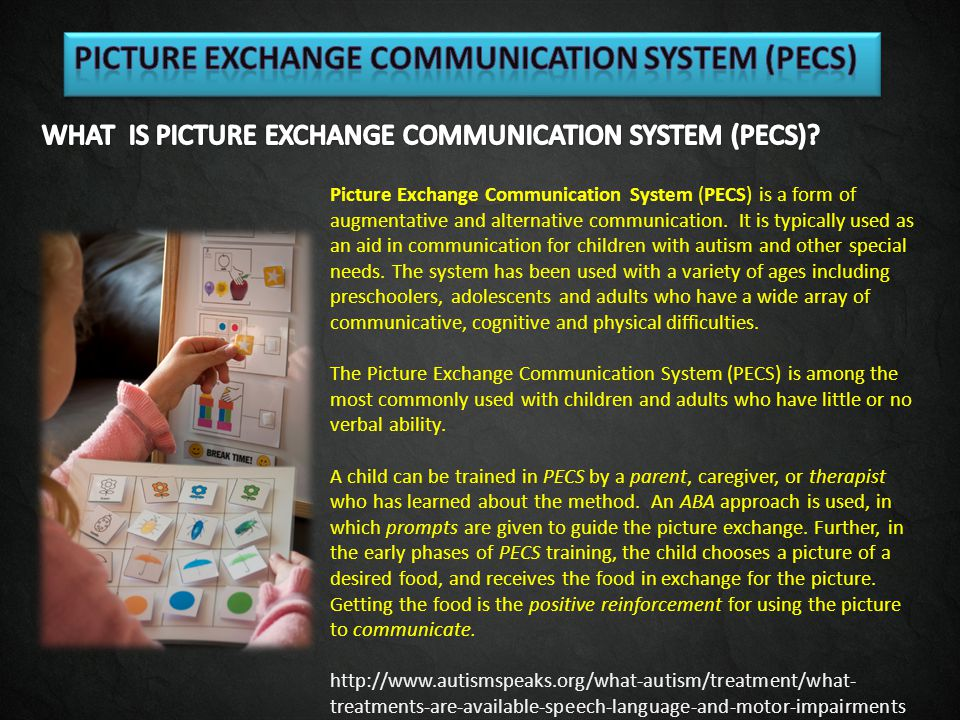 Picture Exchange Communication System (PECS) is a form of augmentative and alternative communication. It is typically used as an aid in communication