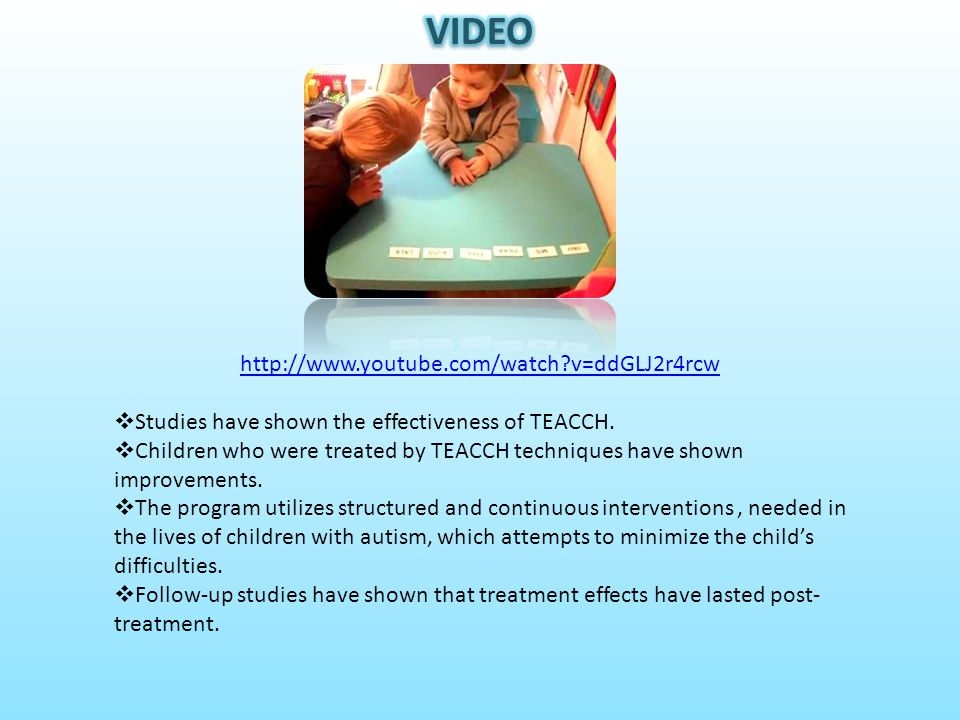 http://www.youtube.com/watch?v=ddGLJ2r4rcw  Studies have shown the effectiveness of TEACCH.  Children who were treated by TEACCH techniques have sho