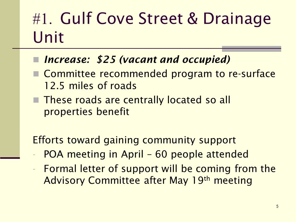 5 #1. Gulf Cove Street & Drainage Unit Increase: $25 (vacant and occupied) Committee recommended program to re-surface 12.5 miles of roads These roads