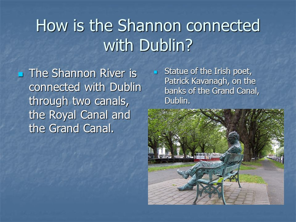How is the Shannon connected with Dublin? The Shannon River is connected with Dublin through two canals, the Royal Canal and the Grand Canal. The Shan