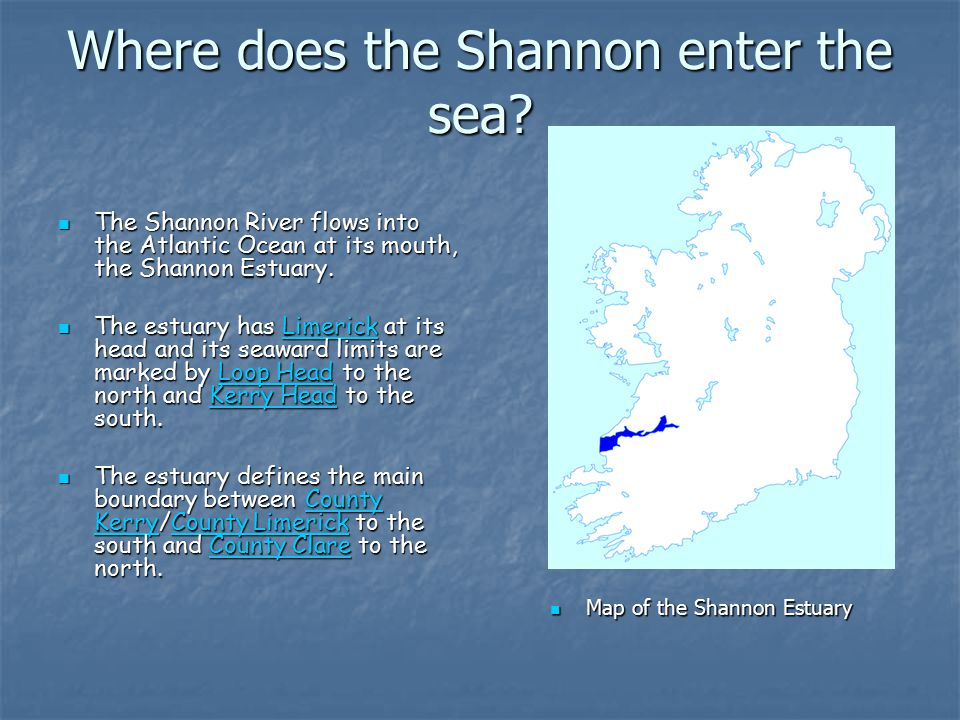 Where does the Shannon enter the sea? The Shannon River flows into the Atlantic Ocean at its mouth, the Shannon Estuary. The Shannon River flows into