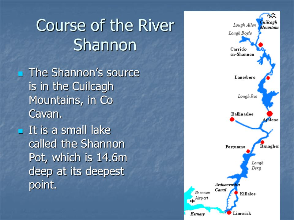 Course of the River Shannon The Shannon's source is in the Cuilcagh Mountains, in Co Cavan. The Shannon's source is in the Cuilcagh Mountains, in Co C