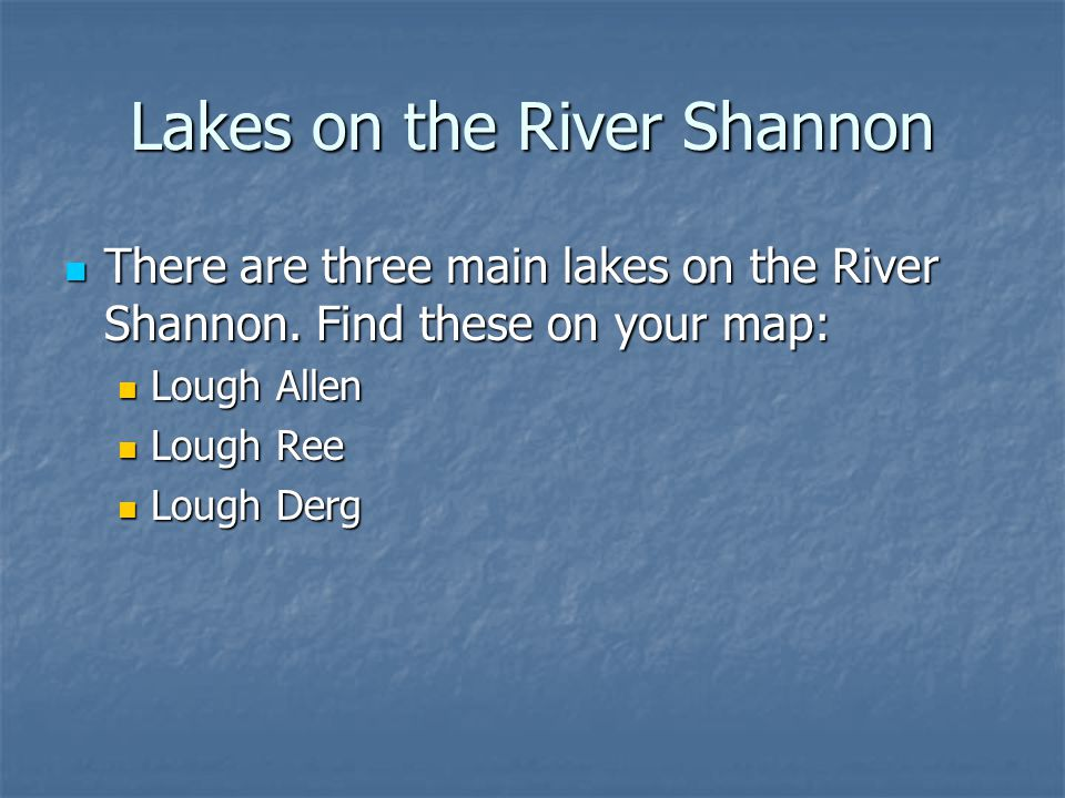 Lakes on the River Shannon There are three main lakes on the River Shannon. Find these on your map: There are three main lakes on the River Shannon. F