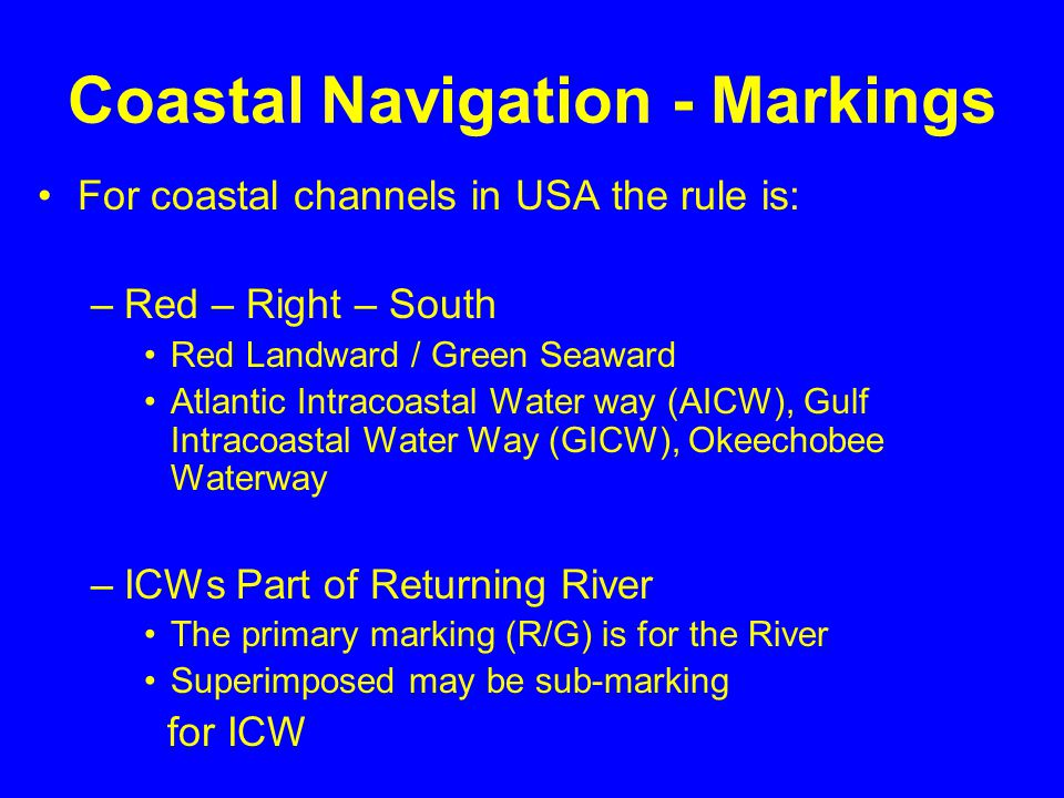 Coastal Navigation - Markings For coastal channels in USA the rule is: –Red – Right – South Red Landward / Green Seaward Atlantic Intracoastal Water way (AICW), Gulf Intracoastal Water Way (GICW), Okeechobee Waterway –ICWs Part of Returning River The primary marking (R/G) is for the River Superimposed may be sub-marking for ICW