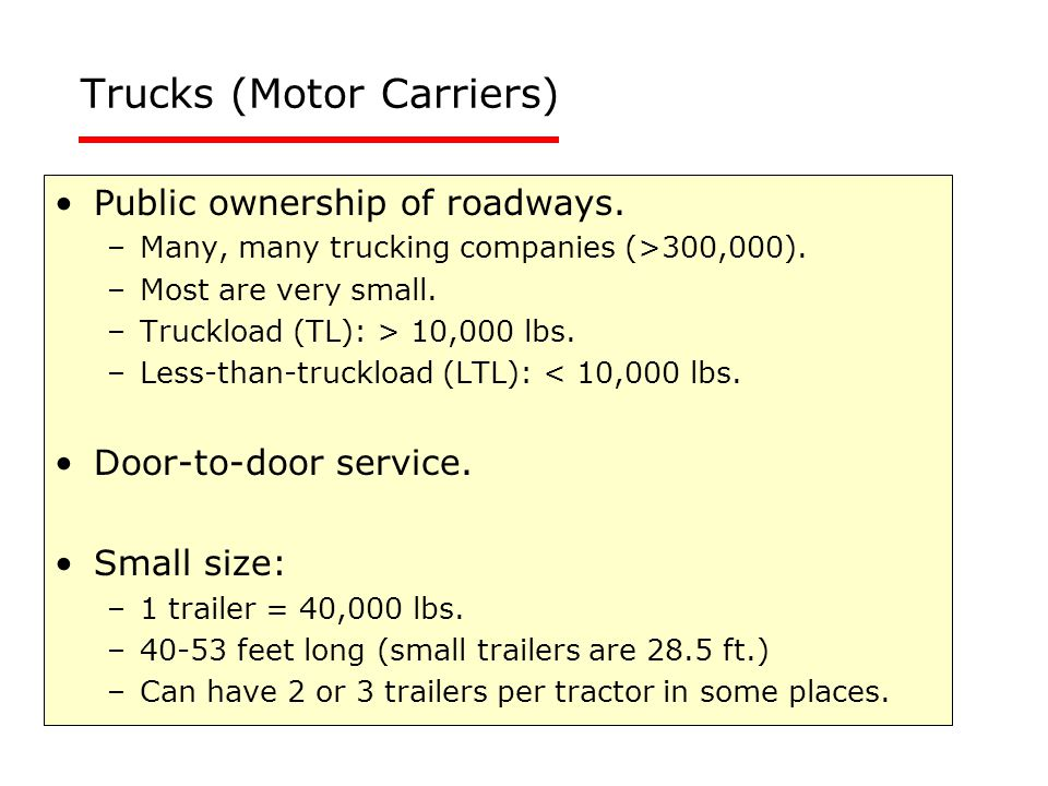Trucks (Motor Carriers) Public ownership of roadways. –Many, many trucking companies (>300,000). –Most are very small. –Truckload (TL): > 10,000 lbs.