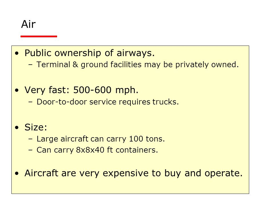 Public ownership of airways. –Terminal & ground facilities may be privately owned. Very fast: 500-600 mph. –Door-to-door service requires trucks. Size
