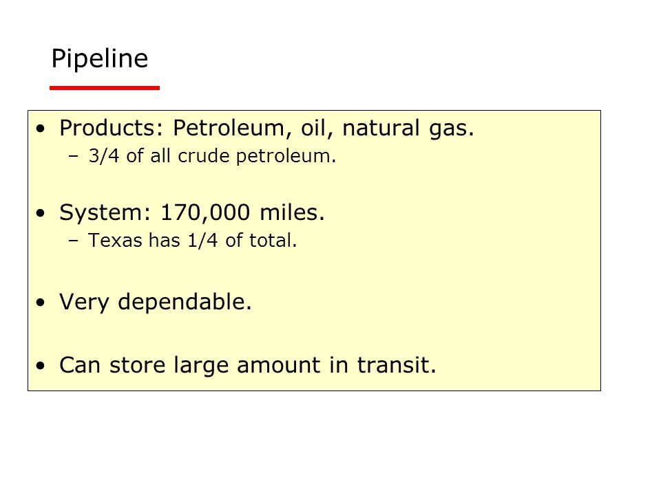 Pipeline Products: Petroleum, oil, natural gas. –3/4 of all crude petroleum. System: 170,000 miles. –Texas has 1/4 of total. Very dependable. Can stor
