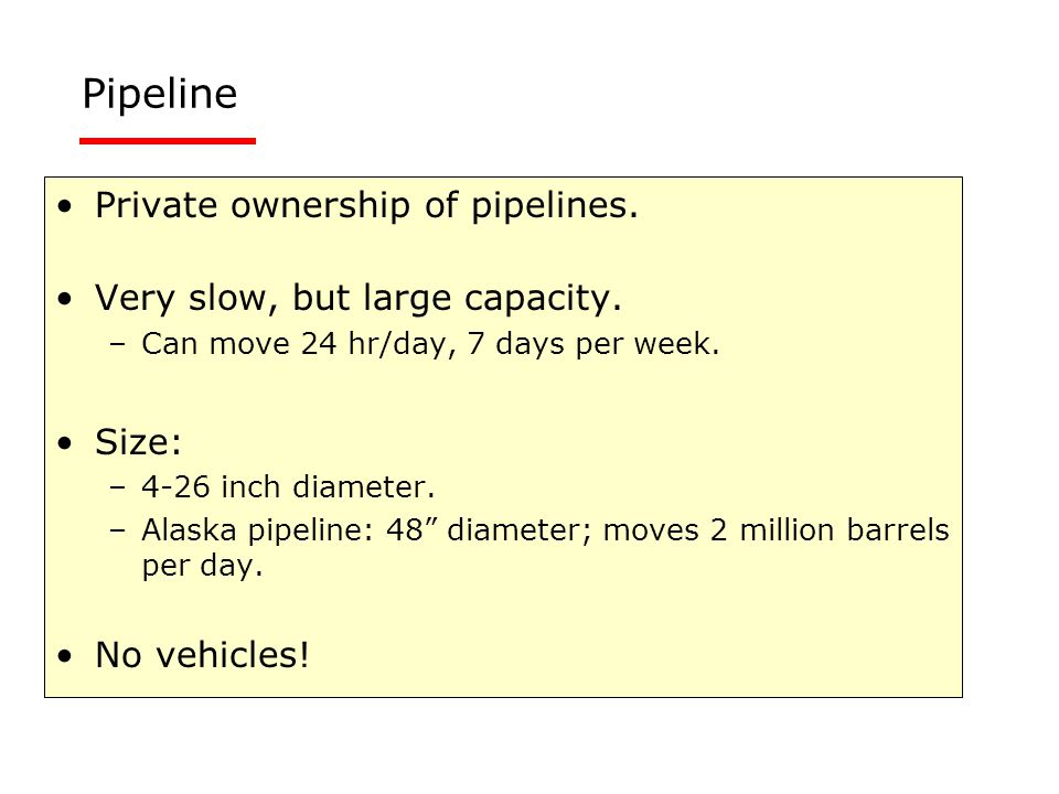 Private ownership of pipelines. Very slow, but large capacity. –Can move 24 hr/day, 7 days per week. Size: –4-26 inch diameter. –Alaska pipeline: 48""