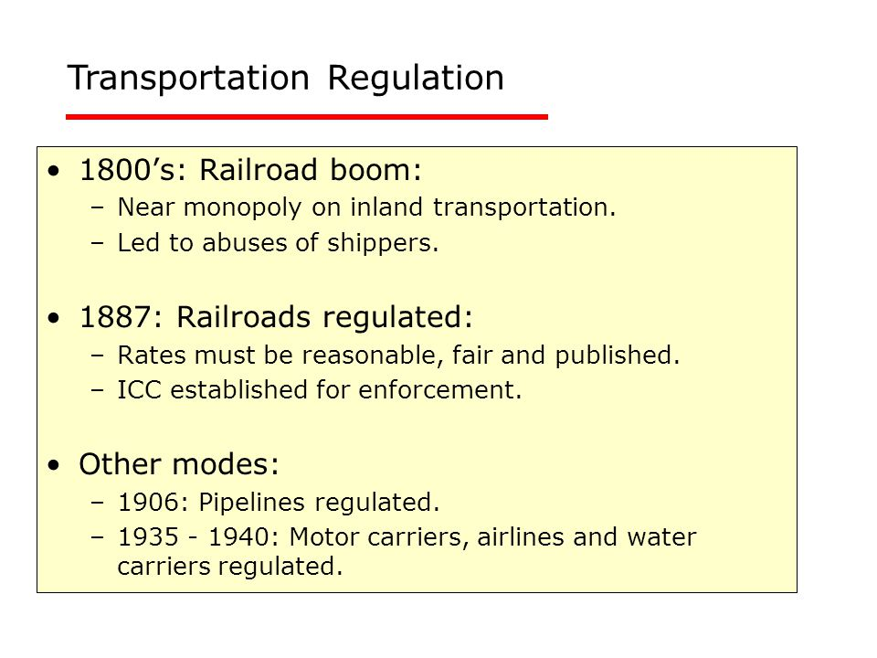 1800's: Railroad boom: –Near monopoly on inland transportation. –Led to abuses of shippers. 1887: Railroads regulated: –Rates must be reasonable, fair