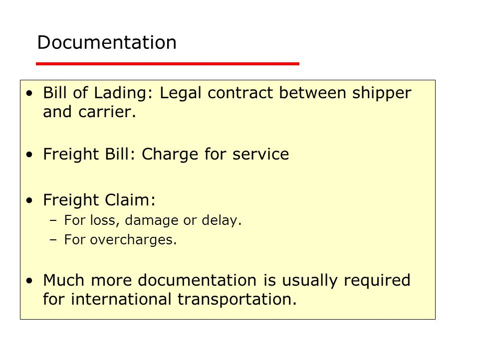 Bill of Lading: Legal contract between shipper and carrier. Freight Bill: Charge for service Freight Claim: –For loss, damage or delay. –For overcharg