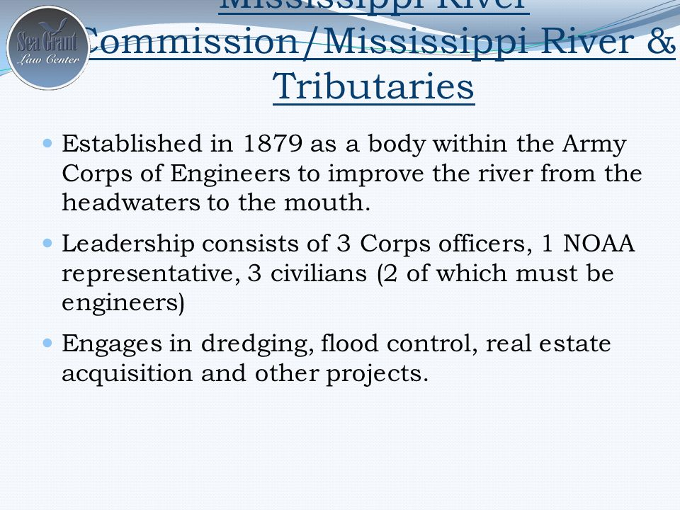 Mississippi River Commission/Mississippi River & Tributaries Established in 1879 as a body within the Army Corps of Engineers to improve the river from the headwaters to the mouth.