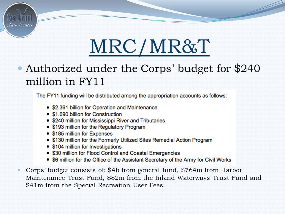 MRC/MR&T Authorized under the Corps' budget for $240 million in FY11 Corps' budget consists of: $4b from general fund, $764m from Harbor Maintenance Trust Fund, $82m from the Inland Waterways Trust Fund and $41m from the Special Recreation User Fees.