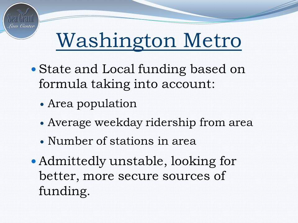 State and Local funding based on formula taking into account: Area population Average weekday ridership from area Number of stations in area Admittedly unstable, looking for better, more secure sources of funding.