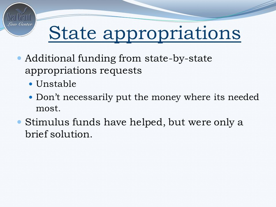 State appropriations Additional funding from state-by-state appropriations requests Unstable Don't necessarily put the money where its needed most.