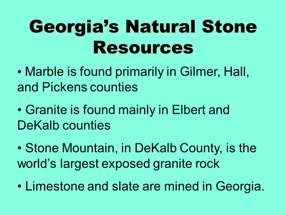 Georgia's Natural Stone Resources Marble is found primarily in Gilmer, Hall, and Pickens counties Granite is found mainly in Elbert and DeKalb counties Stone Mountain, in DeKalb County, is the world's largest exposed granite rock Limestone and slate are mined in Georgia.