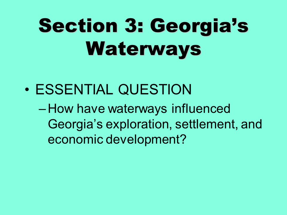 Section 3: Georgia's Waterways ESSENTIAL QUESTION –How have waterways influenced Georgia's exploration, settlement, and economic development