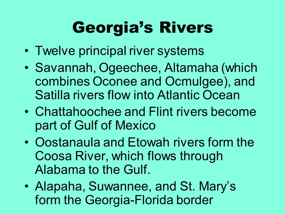 Georgia's Rivers Twelve principal river systems Savannah, Ogeechee, Altamaha (which combines Oconee and Ocmulgee), and Satilla rivers flow into Atlantic Ocean Chattahoochee and Flint rivers become part of Gulf of Mexico Oostanaula and Etowah rivers form the Coosa River, which flows through Alabama to the Gulf.